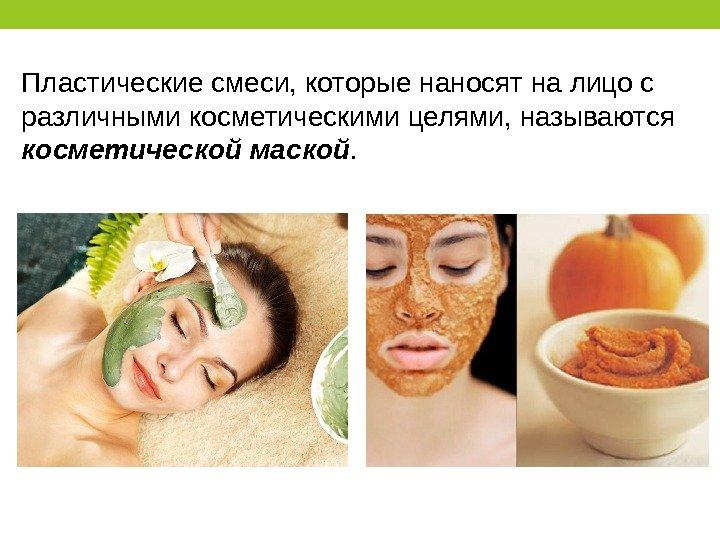 Пластические смеси, которые наносят на лицо с различными косметическими целями, называются косметической маской.
