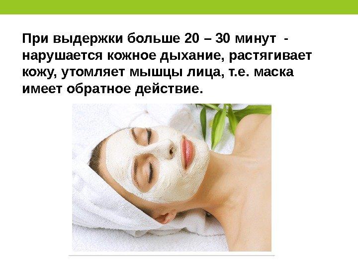 При выдержки больше 20 – 30 минут - нарушается кожное дыхание, растягивает кожу, утомляет