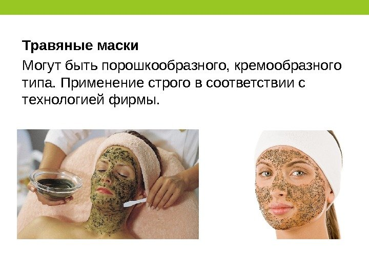 Травяные маски Могут быть порошкообразного, кремообразного типа. Применение строго в соответствии с технологией фирмы.