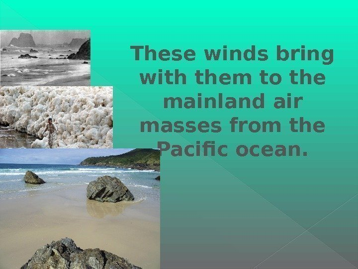 These winds bring with them to the mainland air masses from the Pacific ocean.