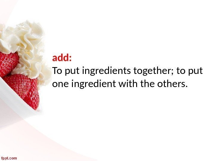 add:  To put ingredients together; to put one ingredient with the others.