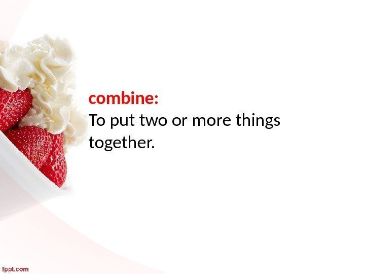 combine:  To put two or more things together.