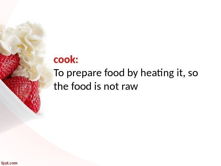 cook:  To prepare food by heating it, so the food is not raw