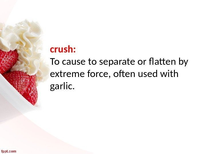 crush:  To cause to separate or flatten by extreme force, often used with