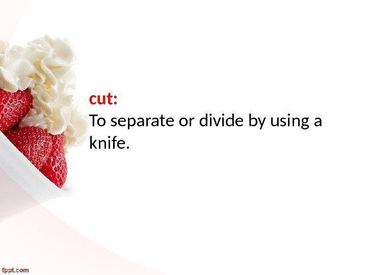 cut:  To separate or divide by using a knife.