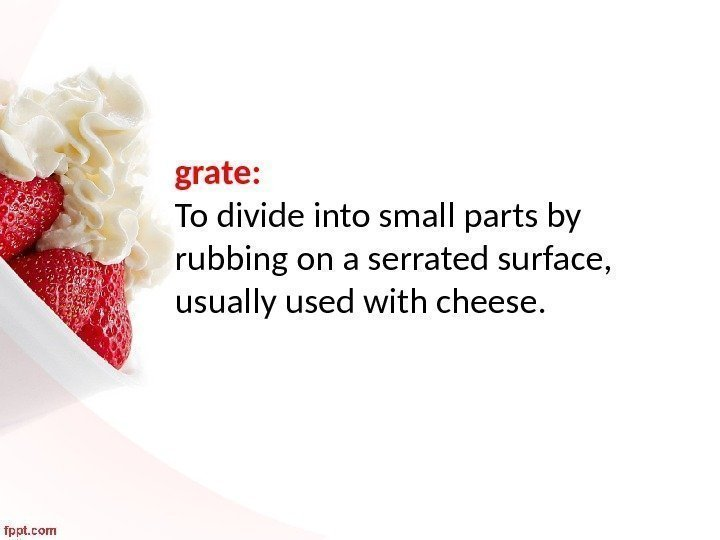 grate:  To divide into small parts by rubbing on a serrated surface,