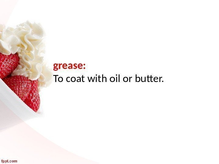grease:  To coat with oil or butter.