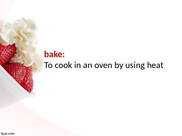 bake:  To cook in an oven by using heat