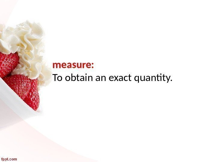 measure:  To obtain an exact quantity.