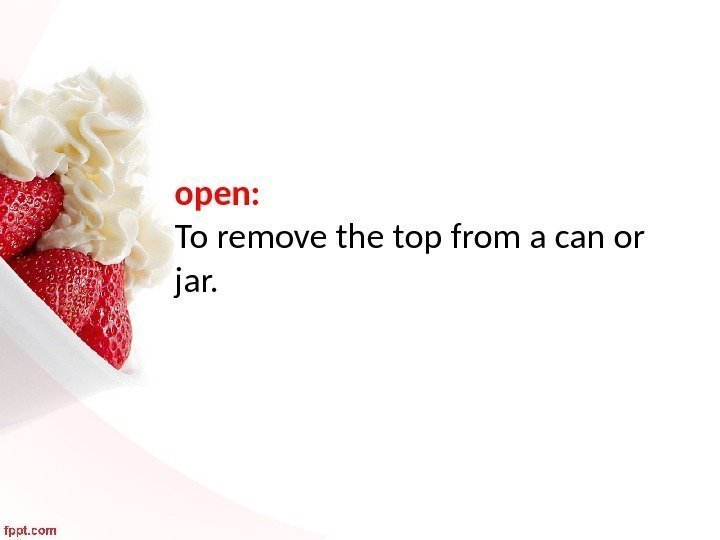 open:  To remove the top from a can or jar.