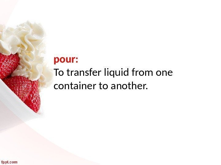 pour:  To transfer liquid from one container to another.