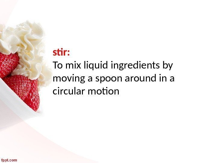 stir:  To mix liquid ingredients by moving a spoon around in a circular