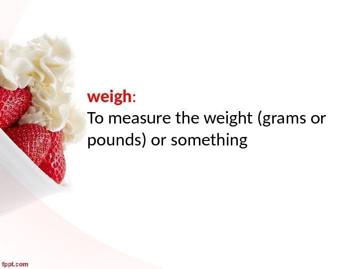 weigh :  To measure the weight (grams or pounds) or something