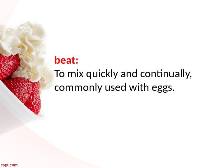 beat:  To mix quickly and continually,  commonly used with eggs.