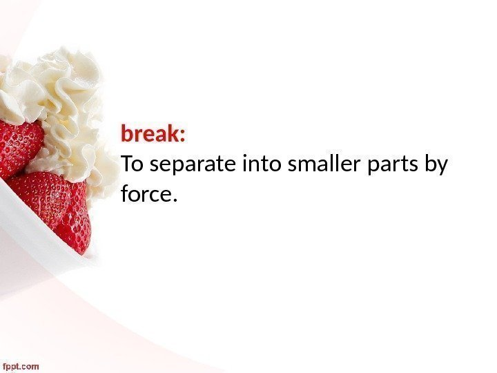 break:  To separate into smaller parts by force.