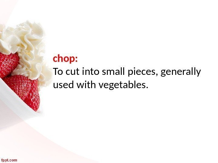 chop:  To cut into small pieces, generally used with vegetables.