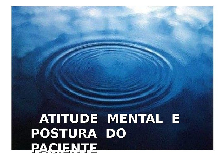 ATITUDE MENTAL E POSTURA DO  PACIENTE