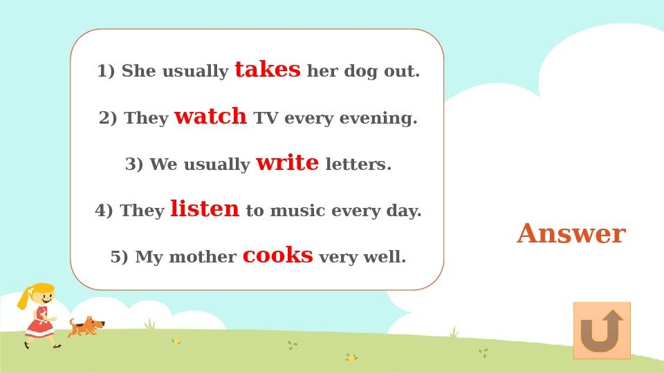 Answer 1) She usually takes her dog out.  2) They watch TV every