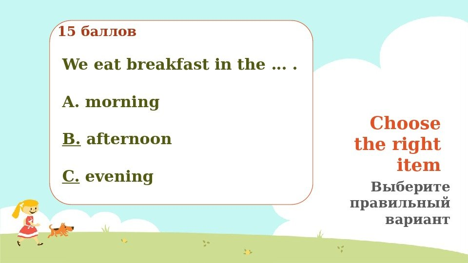 Choose the right item Выберите правильный вариант15 баллов We eat breakfast in the ….