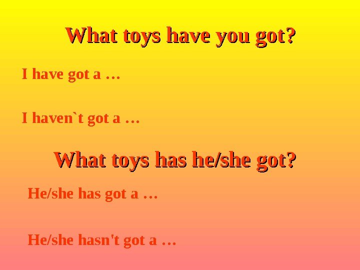 I have got a … I haven`t got a … What toys have you