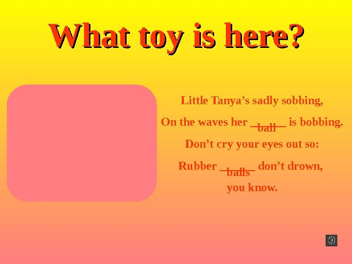 What toy is here ? ? Little Tanya's sadly sobbing, On the waves her