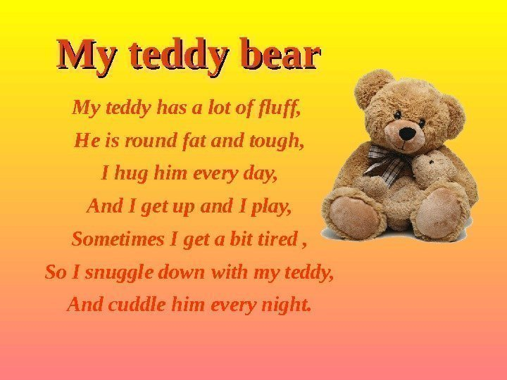 My teddy bear My teddy has a lot of fluff,  He is round