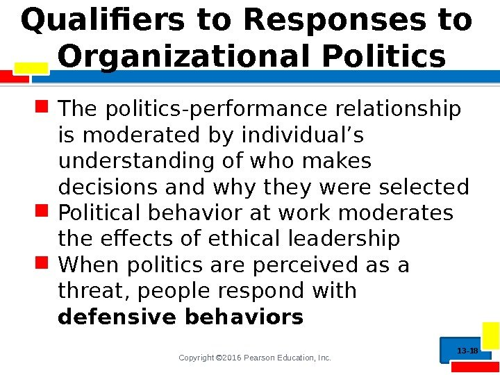 Copyright © 2016 Pearson Education, Inc. Qualifiers to Responses to Organizational Politics The politics-performance