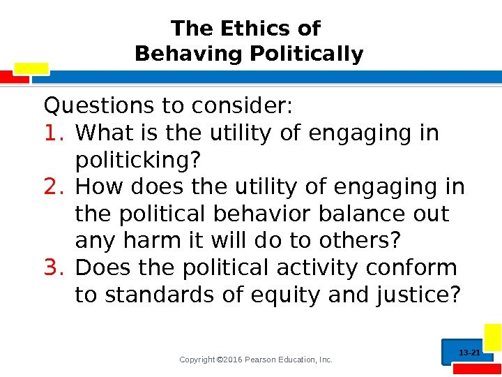 Copyright © 2016 Pearson Education, Inc. The Ethics of Behaving Politically Questions to consider:
