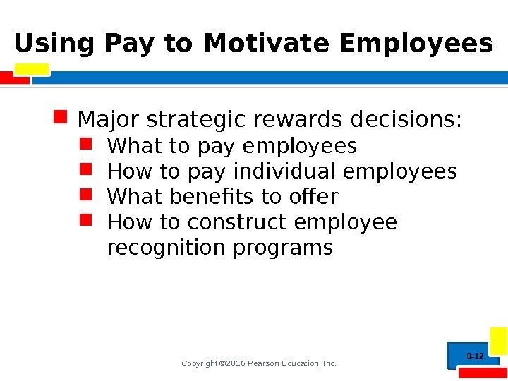 Copyright © 2016 Pearson Education, Inc. Using Pay to Motivate Employees Major strategic rewards