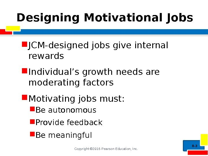 Copyright © 2016 Pearson Education, Inc. Designing Motivational Jobs JCM-designed jobs give internal rewards