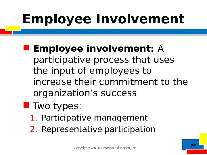 Copyright © 2016 Pearson Education, Inc. Employee Involvement Employee involvement:  A participative process