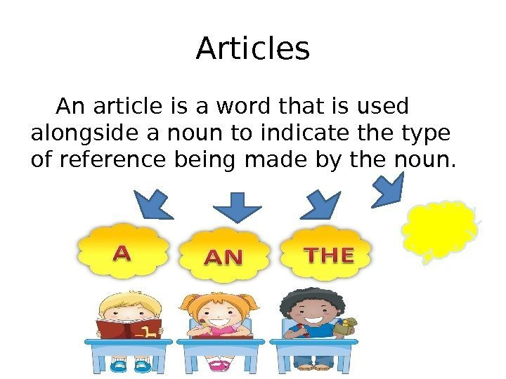 Articles An article is a word that is used alongside a noun to indicate