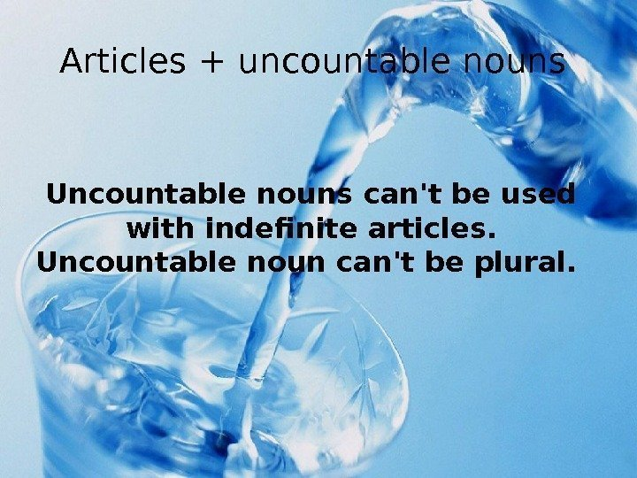 Articles + uncountable nouns Uncountable nouns can't be used with indefinite articles.  Uncountable