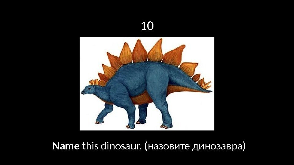 10 Name this dinosaur. (назовите динозавра)