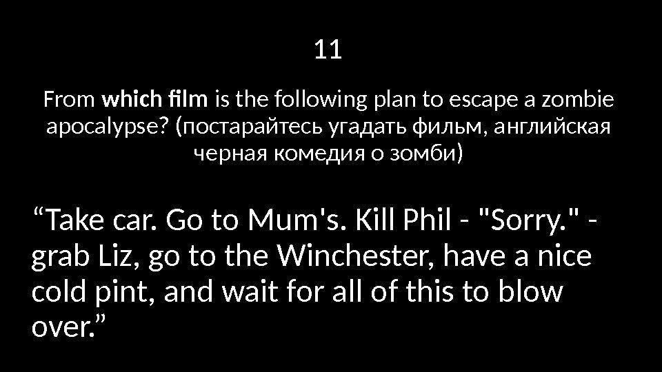 11 From which film is the following plan to escape a zombie apocalypse? (постарайтесь