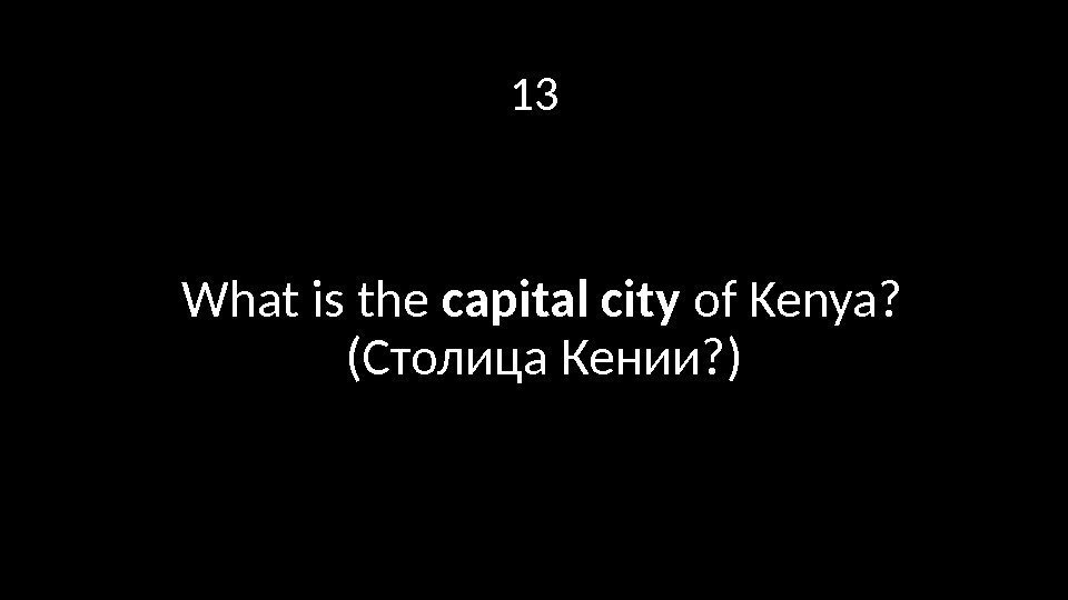 13 What is the capital city of Kenya?  (Столица Кении? )