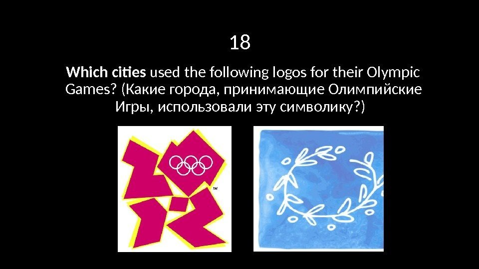 18 Which cities used the following logos for their Olympic Games? (Какие города, принимающие