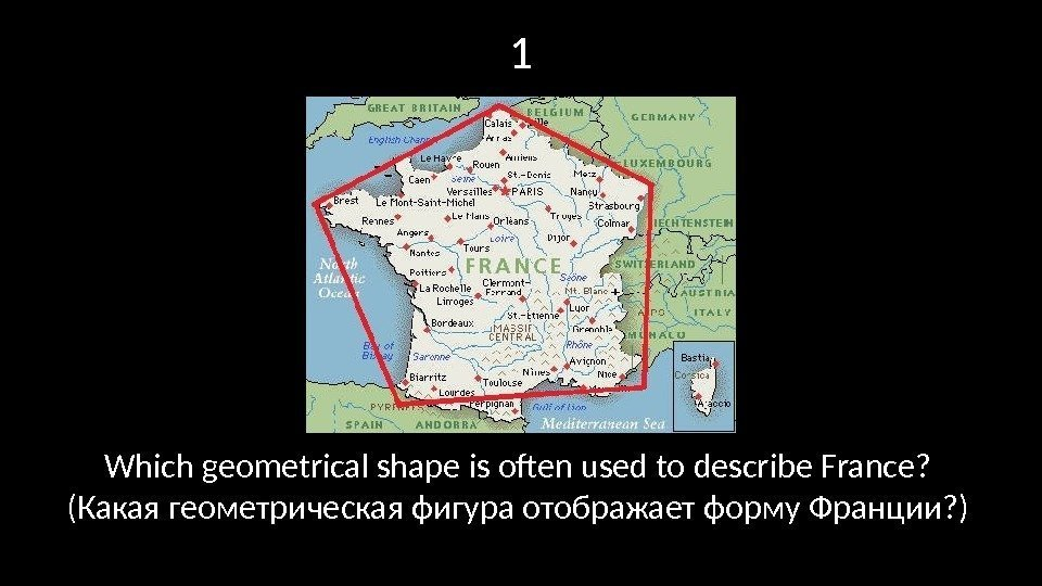 1 Which geometrical shape is often used to describe France?  (Какая геометрическая фигура