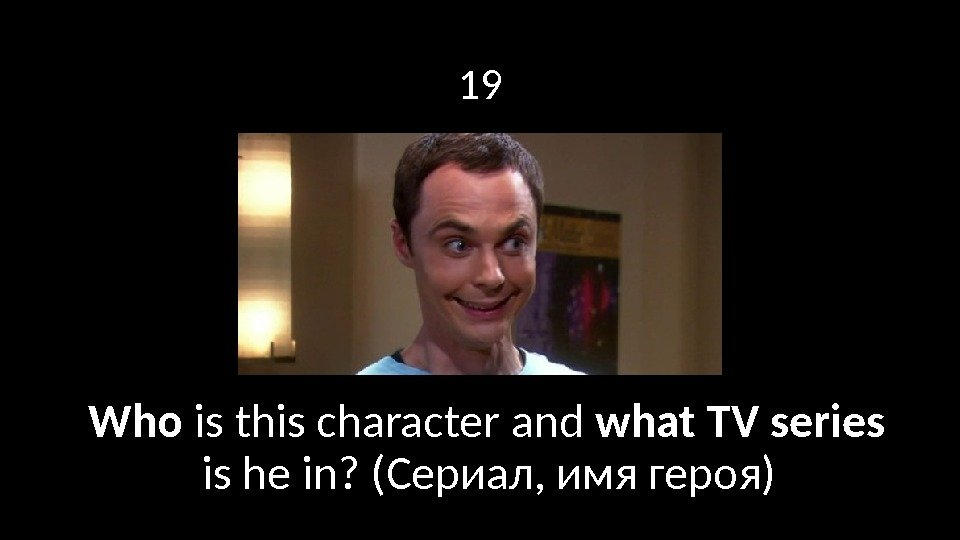 19 Who is this character and what TV series  is he in? (Сериал,
