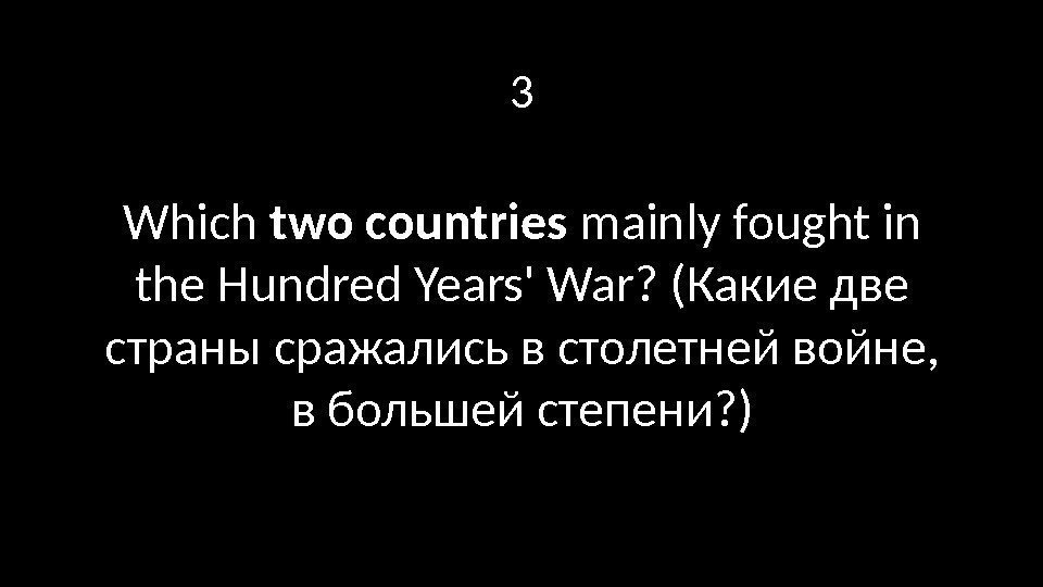 3 Which two countries mainly fought in the Hundred Years' War? (Какие две страны