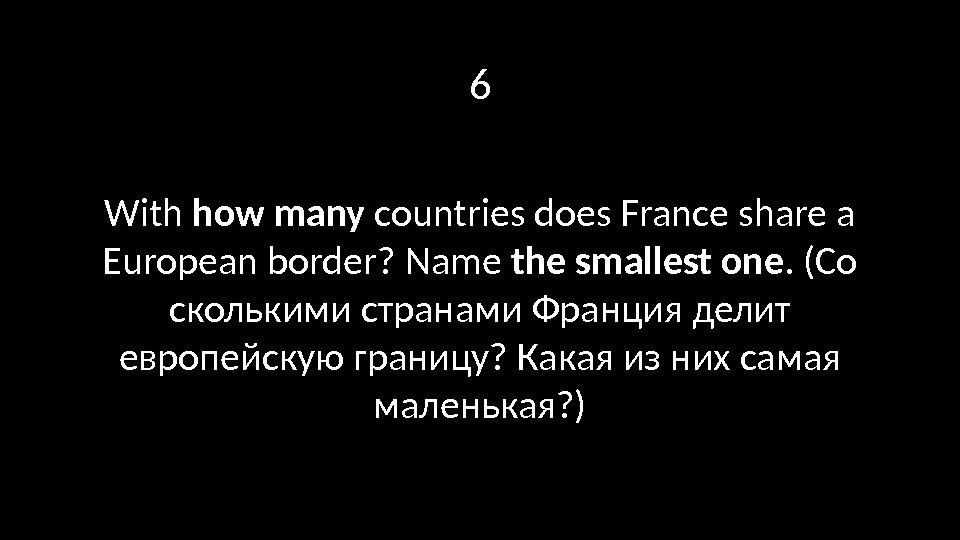 6 With how many countries does France share a European border? Name the smallest