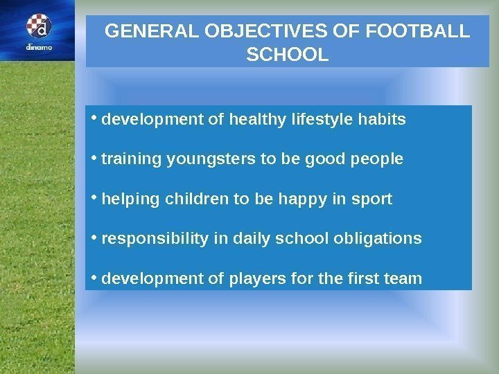 GENERAL OBJECTIVES OF FOOTBALL SCHOOL •  development of healthy lifestyle habits •
