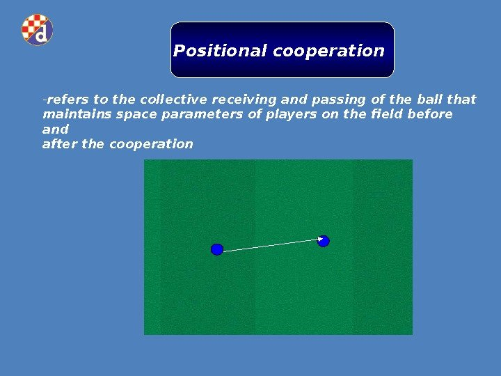 Positional cooperation - refers to the collective receiving and passing of the ball that