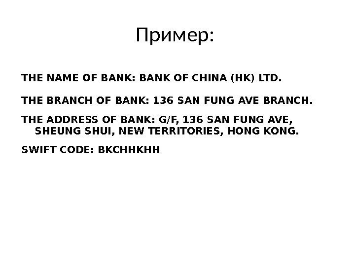 Пример:  THE NAME OF BANK: BANK OF CHINA (HK) LTD. THE BRANCH OF