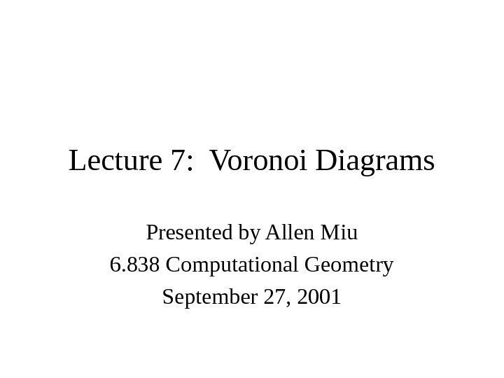 Lecture 7:  Voronoi Diagrams Presented by Allen Miu 6. 838 Computational