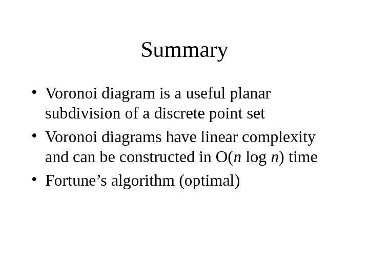 Summary • Voronoi diagram is a useful planar subdivision of a discrete