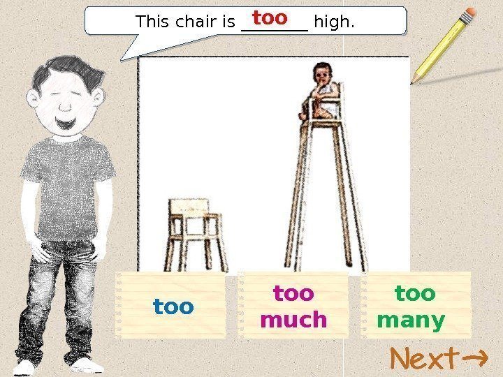 This chair is ____ high. too too much too many 11