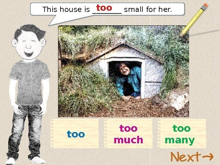 This house is ____ small for her. too too much too many 11