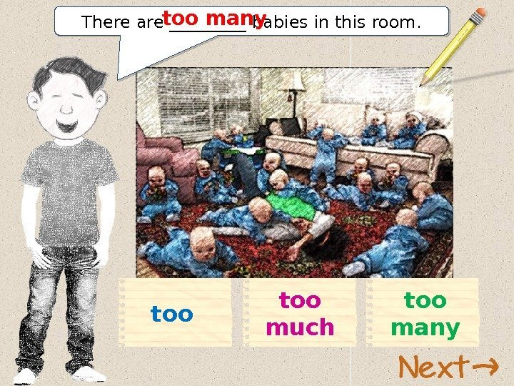 There are _____ babies in this room. too manytoo muchtoo 11