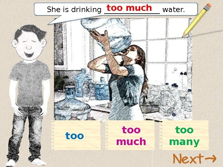 too much too manytoo She is drinking ________ water. too much  01